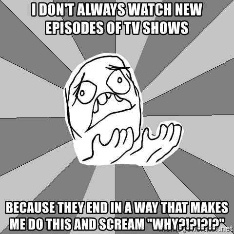 "Whyyy??? - I don't always watch new episodes of tv shows because they end in a way that makes me do this and scream ""why?!?!?!?"""