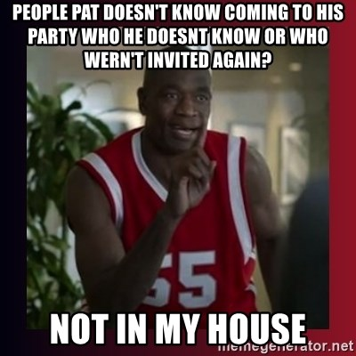 Dikembe Mutombo - PEOPLE PAT DOESN'T KNOW COMING TO HIS PARTY WHO HE DOESNT KNOW OR WHO WERN'T INVITED AGAIN?  Not in my house