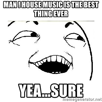 Yeah....Sure - MAN ! HOUSE MUSIC IS THE BEST THING EVER YEA...SURE