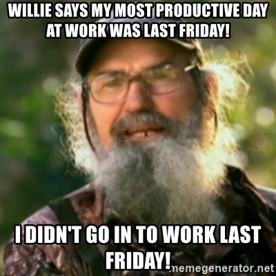Duck Dynasty - Uncle Si  - willie says my most productive day at work was last friday! i didn't go in to work last friday!