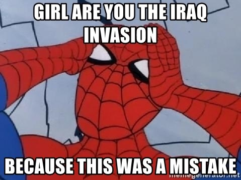 Spider Man - Girl are you the Iraq invasion BECAUSE THIS WAS A MISTAKE