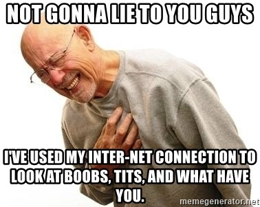 Old Man Heart Attack - Not gonna lie to you guys I've used my inter-net connection to look at boobs, tits, and what have you.