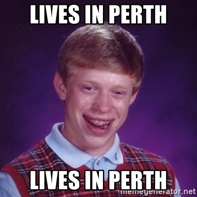 Bad Luck Brian - lives in perth lives in Perth