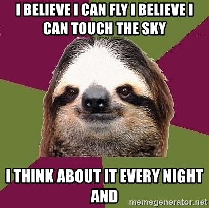 Just-Lazy-Sloth - I BELIEVE I CAN FLY I BELIEVE I CAN TOUCH THE SKY  I THINK ABOUT IT EVERY NIGHT AND
