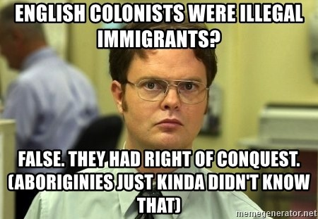 Dwight Schrute - English colonists were illegal immigrants? false. they had right of conquest. (Aboriginies just kinda didn't know that)