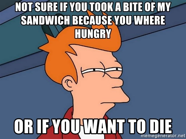 Futurama Fry - not sure if you took a bite of my sandwich because you where hungry  or if you want to die