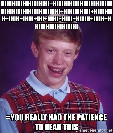 Bad Luck Brian - hihihihihihihihihi+hihihihihihihihihihihihihihihihihihihihihihi+hihihihihi+hihihiih+ihih+ihih+ihi+hihi+hihi+hihih+ihih+hhihihihihihihihi =you really had the patience to read this
