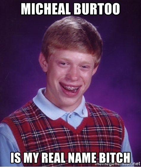 Bad Luck Brian - micheal burtoo is my real name bitch