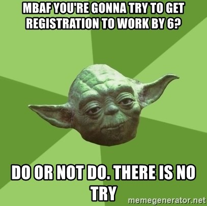 Advice Yoda Gives - mbaf you're gonna try to get registration to work by 6? do or not do. there is no try