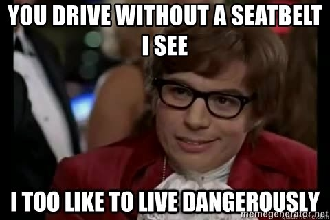 I too like to live dangerously - You drive without a seatbelt i see