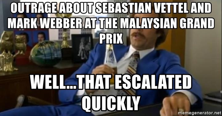 That escalated quickly-Ron Burgundy - outrage about sebastian vettel and mark webber AT THE MALAYSIAN GRAND PRIX WELL...THAT ESCALATED QUICKLY