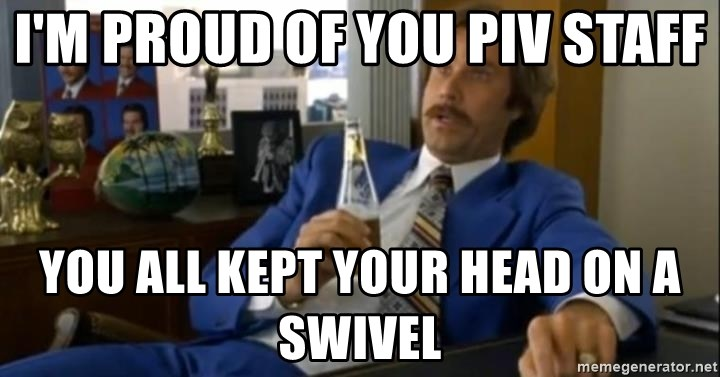 That escalated quickly-Ron Burgundy - I'm proud of you PIV Staff You all kept your head on a swivel