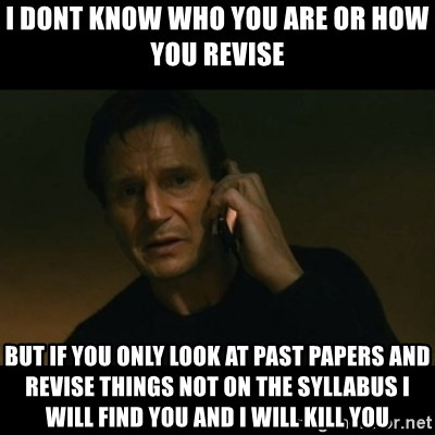 liam neeson taken - I dont know who you are or how you revise but if you only look at past papers and revise things not on the syllabus I will find you and i will kill you