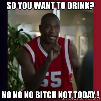 Dikembe Mutombo - So you want to drink? No No No Bitch not today !