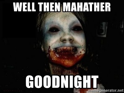 scary meme - weLL THEN MAHATHER GOODNIGHT