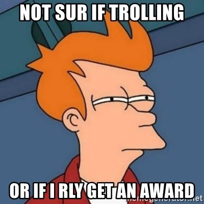 Not sure if troll - Not sur if trolling Or if I rly get an award