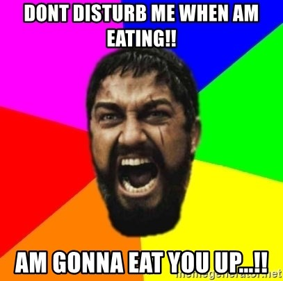 sparta - dont disturb me when am eating!! am gonna eat you up...!!