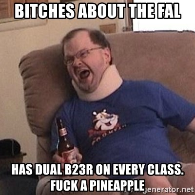 Fuming tourettes guy - Bitches about the FAL Has dual b23r on every class. FUCK A PINEAPPLE