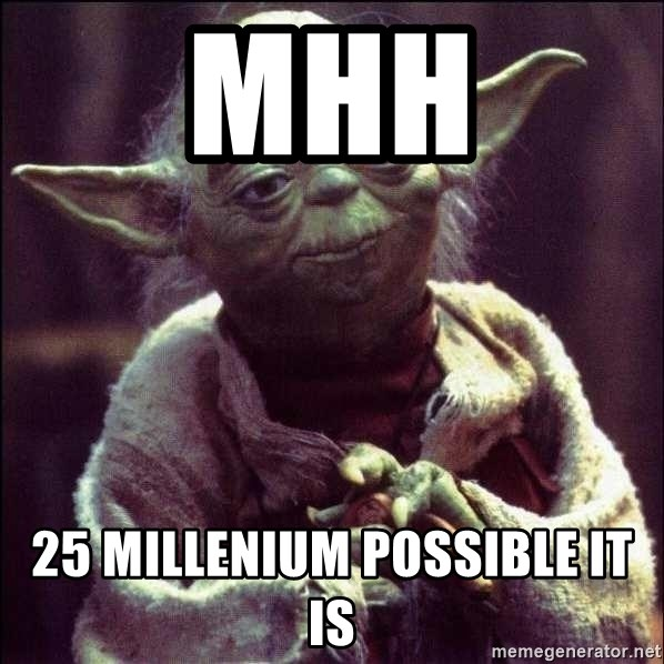 Advice Yoda - MHH 25 millenium possible it is
