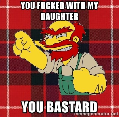 Angry Scotsman - YOU FUCKED WITH MY DAUGHTER YOU BASTARD