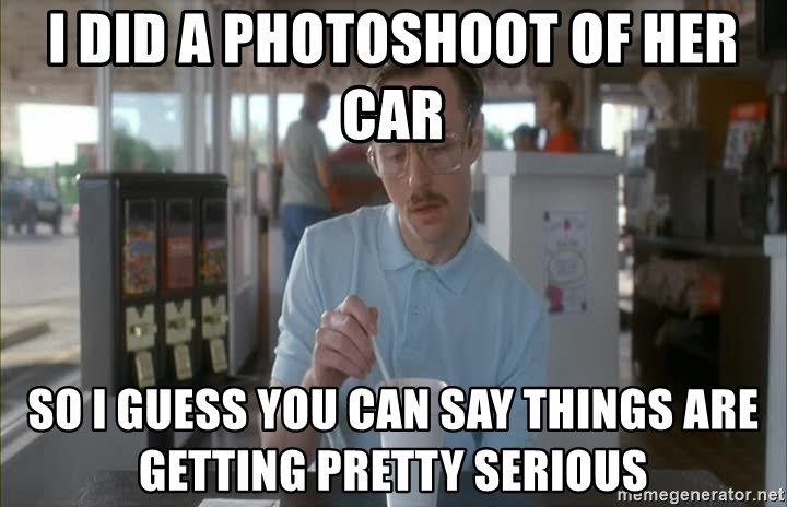 Things are getting pretty Serious (Napoleon Dynamite) - I did a photoshoot of her car so i guess you can say things are getting pretty serious