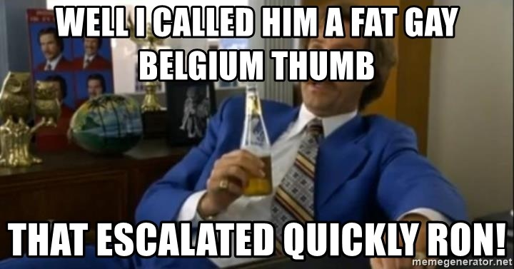 That escalated quickly-Ron Burgundy - well i called him a fat gay belgium thumb that escalated quickly ron!