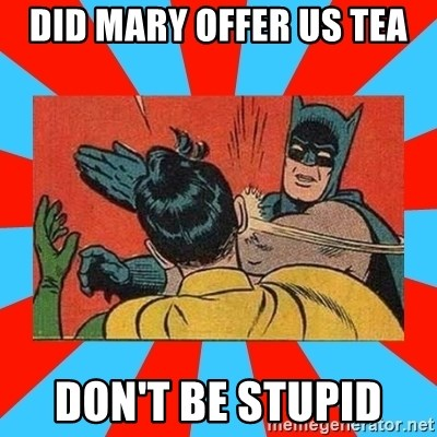 Batman Bitchslap - DID MARY OFFER US TEA DON'T BE STUPID