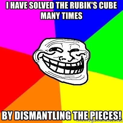 troll face1 - I HAVE SOLVED THE RUBIK'S CUBE MANY TIMES bY DISMANTLING THE PIECES!