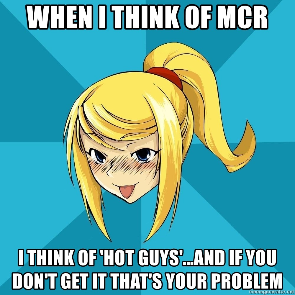 Horney Samus - when i think of mcr i think of 'hot guys'...and if you don't get it that's your problem