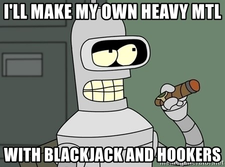 Bender - I'Ll make my own HEAVY MTL WITH BLACKJACK AND HOOKERS