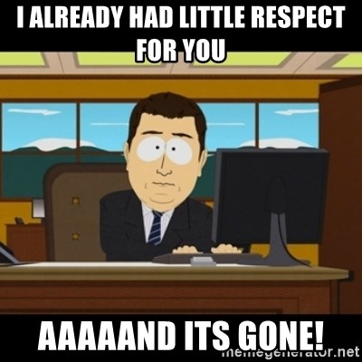 36632341 i already had little respect for you aaaaand its gone! and they,And Its Gone Meme Generator