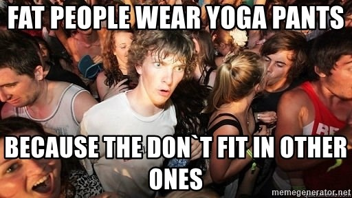 Fat People Wear Yoga Pants Because The Don T Fit In Other Ones Sudden Realization Ralph Meme Generator