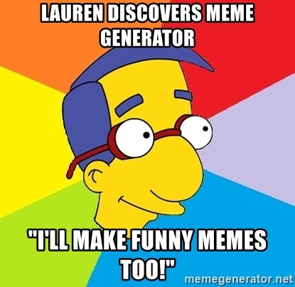 "Milhouse - lauren discovers meme generator ""I'll make funny memes too!"""