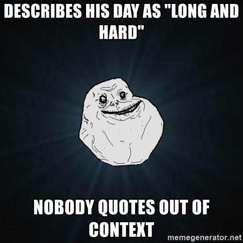 "Forever Alone - describes his day as ""long and hard"" nobody QUOtes out of context"