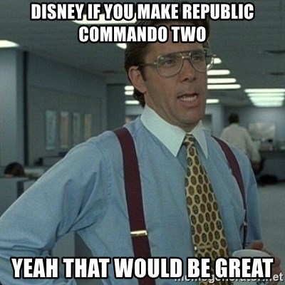 Yeah that'd be great... - disney if you make republic commando two yeah that would be great