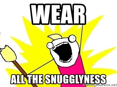 X ALL THE THINGS - wear all the snugglyness