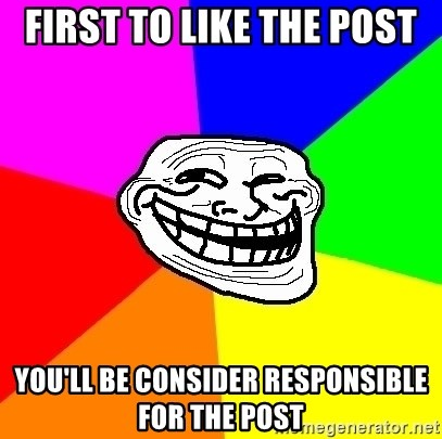 Trollface - First to Like the post you'll be consider responsible for the post
