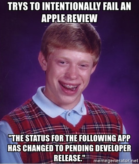 "Bad Luck Brian - trys to INTENTIONALLY fail an apple review  ""The status for the following app has changed to Pending Developer Release."""