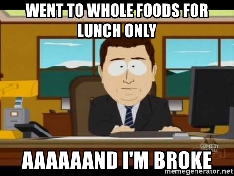 south park aand it's gone - went to whole foods for lunch only aaaaaand i'm broke