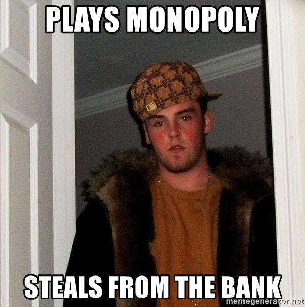 Scumbag Steve - plays monopoly steals from the bank