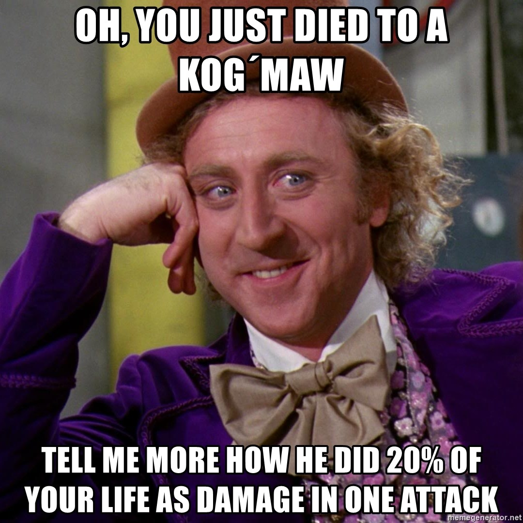 Willy Wonka - Oh, you just died to a kog´maw tell me more how he did 20% of your life as damage in one attack