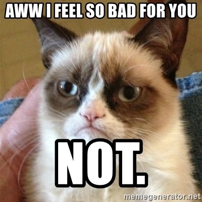 Grumpy Cat  - aww i feel so bad for you not.