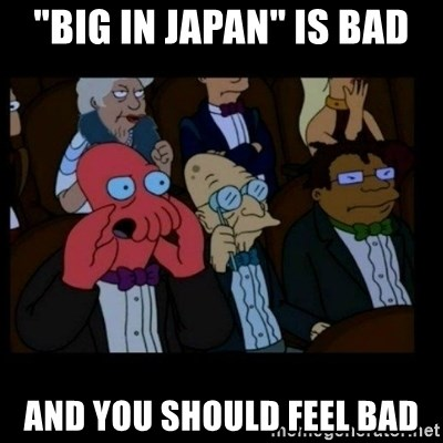 "X is bad and you should feel bad - ""Big in Japan"" is bad And you should feel bad"