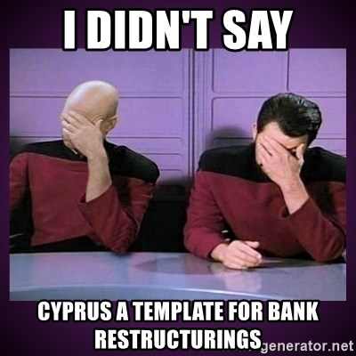 Double Facepalm - I Didn't Say Cyprus A Template For Bank Restructurings