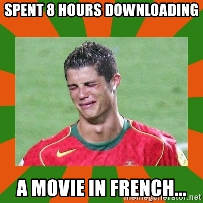 cristianoronaldo - SPENT 8 HOURS DOWNLOADING A MOVIE IN FRENCH...