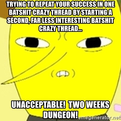 LEMONGRAB - trying to repeat your success in one batshit crazy thread by starting a second, far less interesting batshit crazy thread... unacceptable!  Two weeks dungeon!
