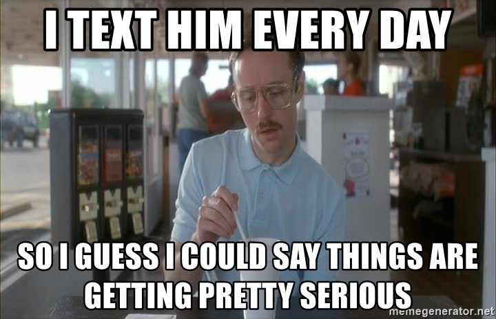 Things are getting pretty Serious (Napoleon Dynamite) - i text him every day so i guess i could say things are getting pretty serious