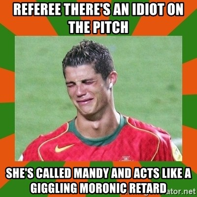 cristianoronaldo - referee there's an idiot on the pitch she's called mandy and acts like a giggling moronic retard