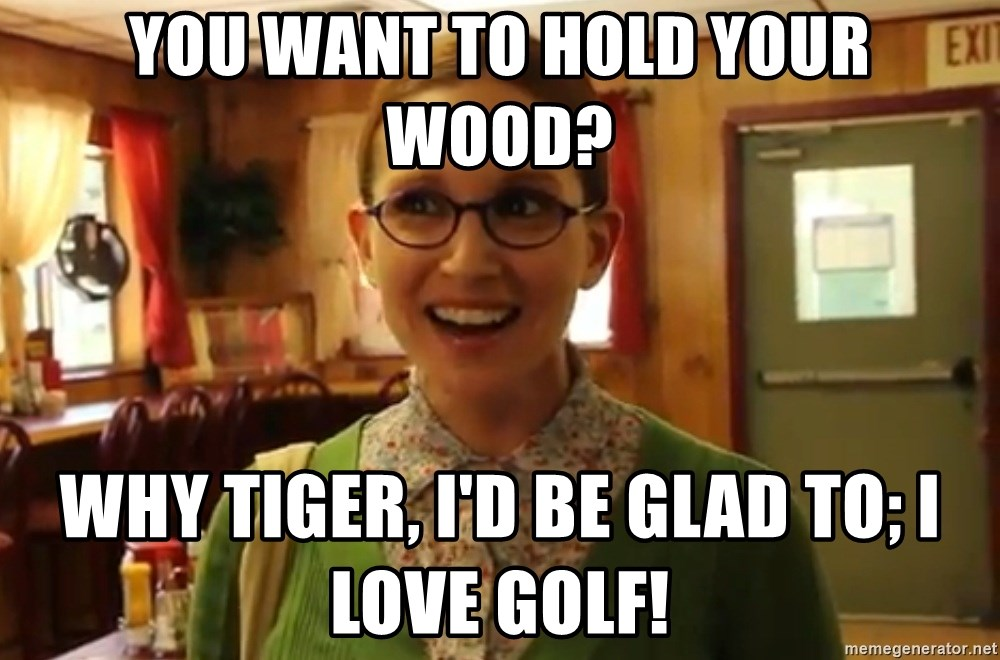 Sexually Oblivious Girl - You want to hold your wood? why tiger, i'd be glad to; i love golf!