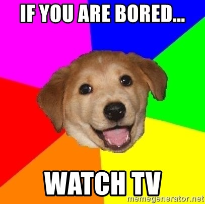 Advice Dog - if you are bored... watch tv